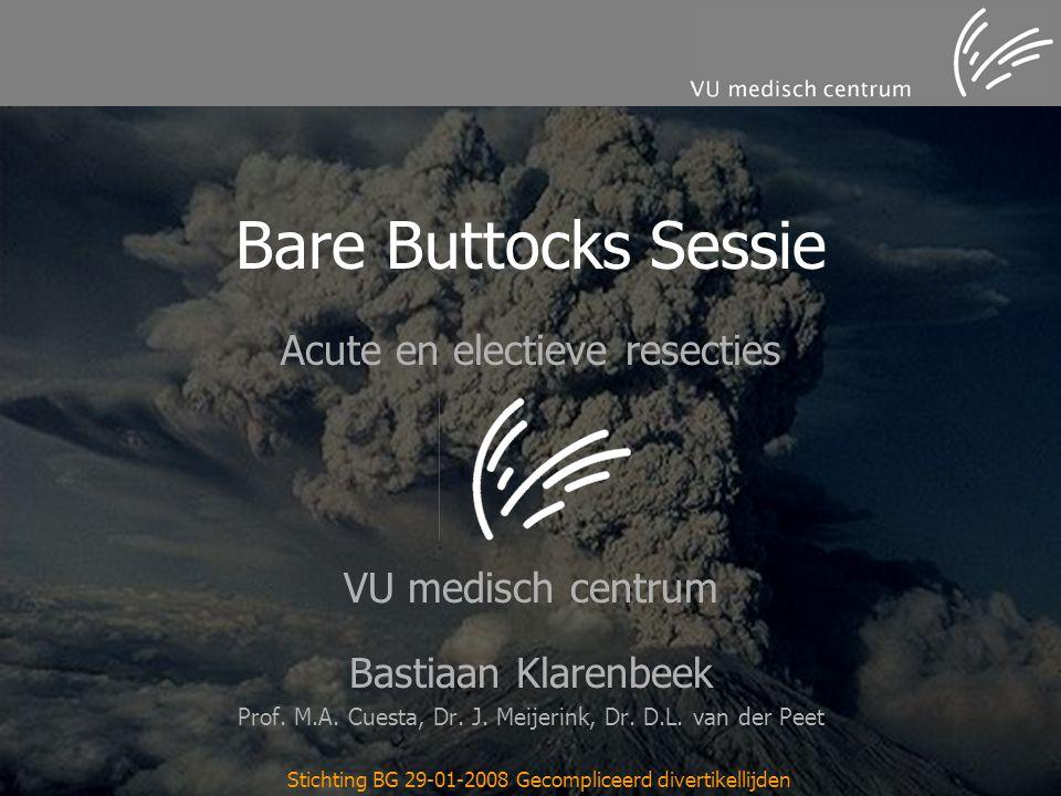 Stichting BG 29-01-2008 Gecompliceerd divertikellijden Bare Buttocks Sessie Acute en electieve resecties VU medisch centrum Bastiaan Klarenbeek Prof.