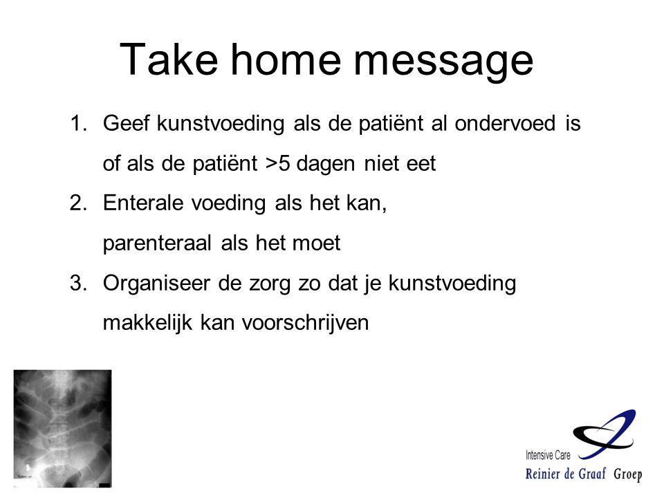 Take home message 1.Geef kunstvoeding als de patiënt al ondervoed is of als de patiënt >5 dagen niet eet 2.Enterale voeding als het kan, parenteraal a