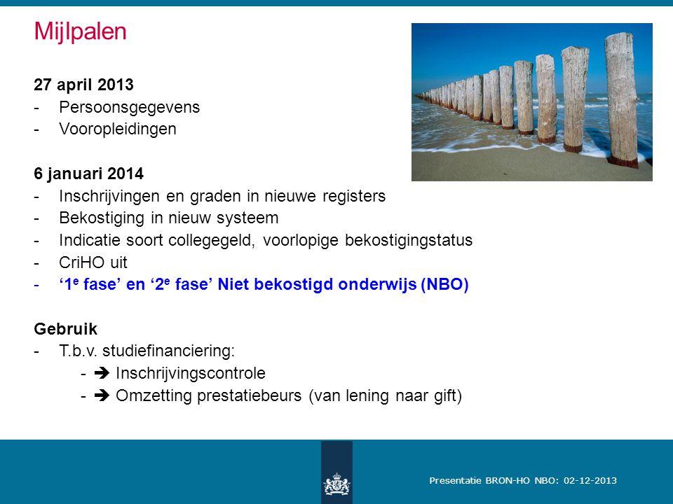 Presentatie BRON-HO NBO: 02-12-2013 Mijlpalen 27 april 2013 -Persoonsgegevens -Vooropleidingen 6 januari 2014 -Inschrijvingen en graden in nieuwe registers -Bekostiging in nieuw systeem -Indicatie soort collegegeld, voorlopige bekostigingstatus -CriHO uit -'1 e fase' en '2 e fase' Niet bekostigd onderwijs (NBO) Gebruik -T.b.v.