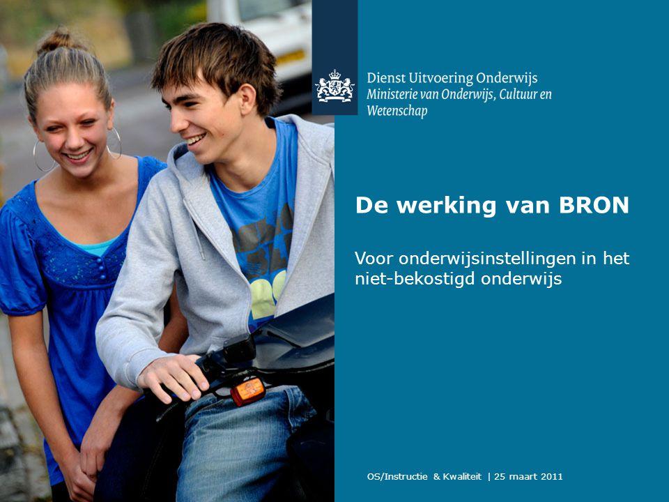 OS/Instructie & Kwaliteit | 25 maart 2011 De werking van BRON Voor onderwijsinstellingen in het niet-bekostigd onderwijs