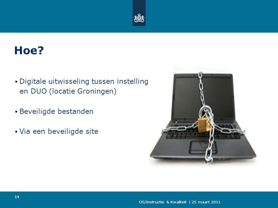 OS/Instructie & Kwaliteit | 25 maart 2011 14 Hoe? Digitale uitwisseling tussen instelling en DUO (locatie Groningen) Beveiligde bestanden Via een beve