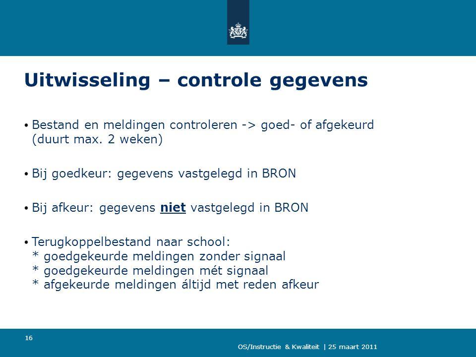 OS/Instructie & Kwaliteit | 25 maart 2011 16 Uitwisseling – controle gegevens Bestand en meldingen controleren -> goed- of afgekeurd (duurt max. 2 wek