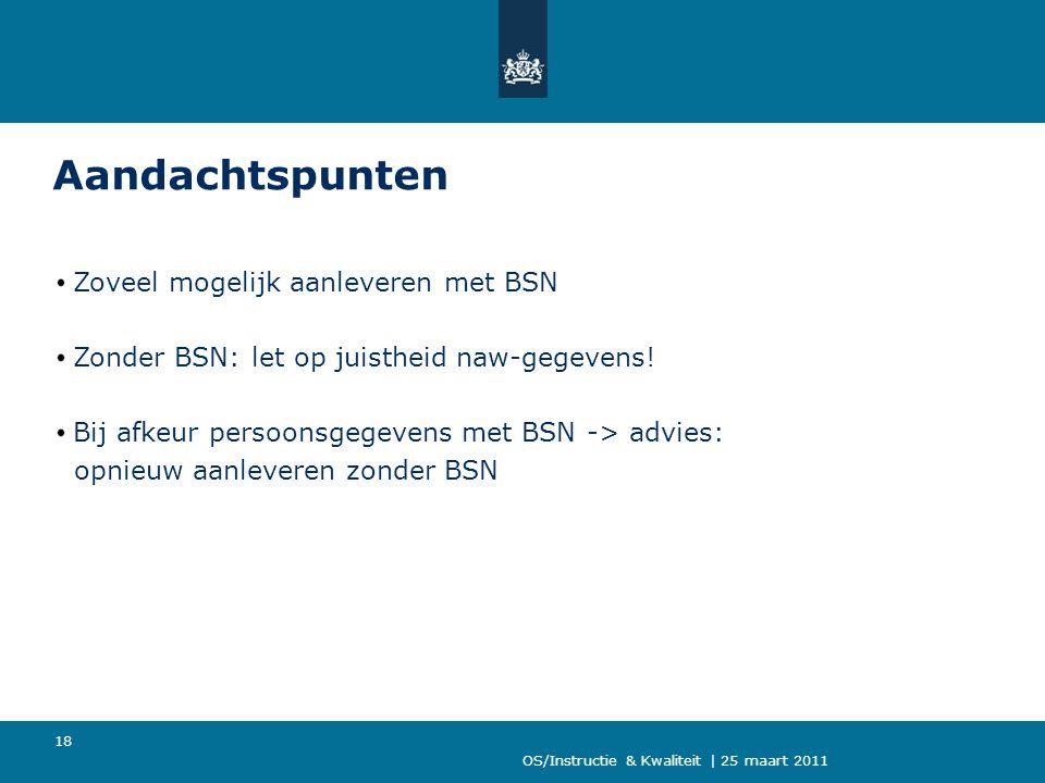 OS/Instructie & Kwaliteit | 25 maart 2011 18 Aandachtspunten Zoveel mogelijk aanleveren met BSN Zonder BSN: let op juistheid naw-gegevens! Bij afkeur