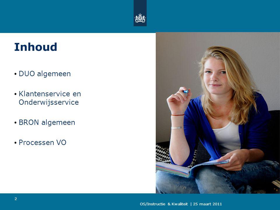OS/Instructie & Kwaliteit | 25 maart 2011 2 Inhoud DUO algemeen Klantenservice en Onderwijsservice BRON algemeen Processen VO
