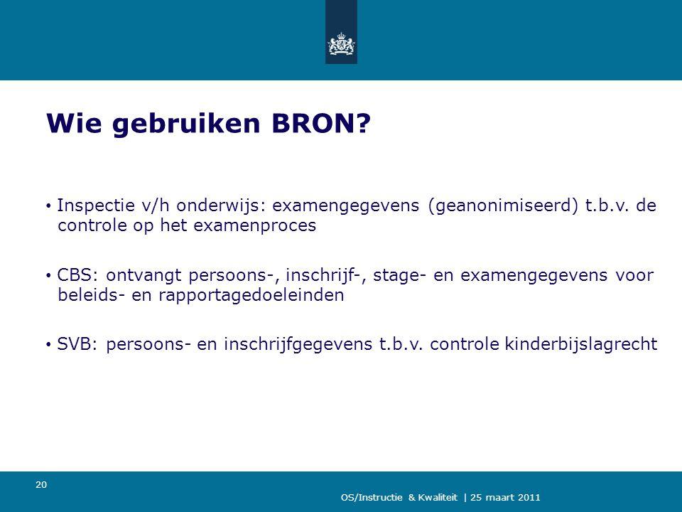 OS/Instructie & Kwaliteit | 25 maart 2011 20 Wie gebruiken BRON? Inspectie v/h onderwijs: examengegevens (geanonimiseerd) t.b.v. de controle op het ex