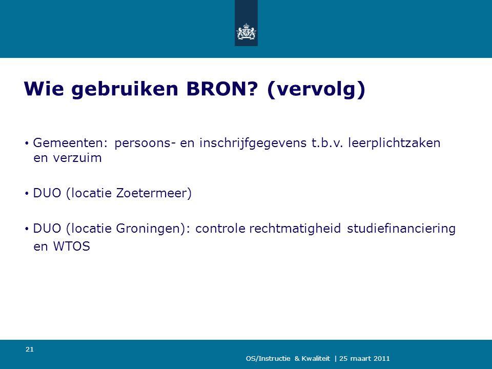 OS/Instructie & Kwaliteit | 25 maart 2011 21 Wie gebruiken BRON? (vervolg) Gemeenten: persoons- en inschrijfgegevens t.b.v. leerplichtzaken en verzuim