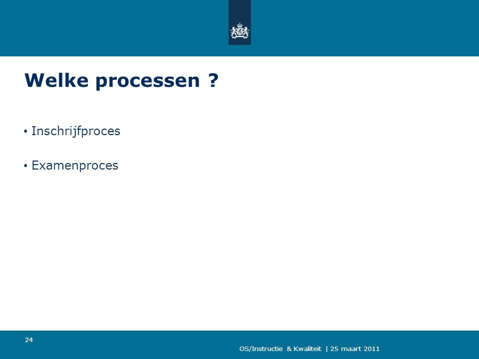 OS/Instructie & Kwaliteit | 25 maart 2011 24 Welke processen ? Inschrijfproces Examenproces