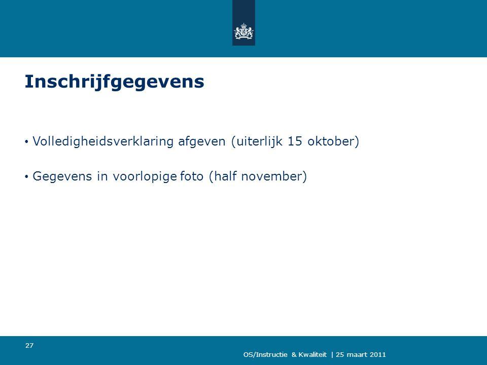 OS/Instructie & Kwaliteit | 25 maart 2011 27 Inschrijfgegevens Volledigheidsverklaring afgeven (uiterlijk 15 oktober) Gegevens in voorlopige foto (half november)