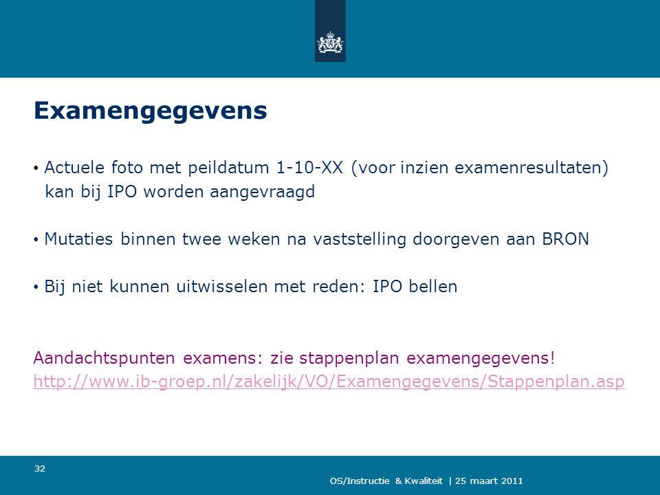 OS/Instructie & Kwaliteit | 25 maart 2011 32 Examengegevens Actuele foto met peildatum 1-10-XX (voor inzien examenresultaten) kan bij IPO worden aange