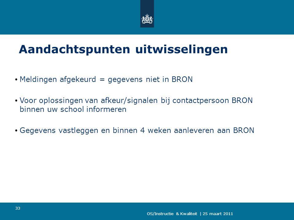 OS/Instructie & Kwaliteit | 25 maart 2011 33 Aandachtspunten uitwisselingen Meldingen afgekeurd = gegevens niet in BRON Voor oplossingen van afkeur/signalen bij contactpersoon BRON binnen uw school informeren Gegevens vastleggen en binnen 4 weken aanleveren aan BRON