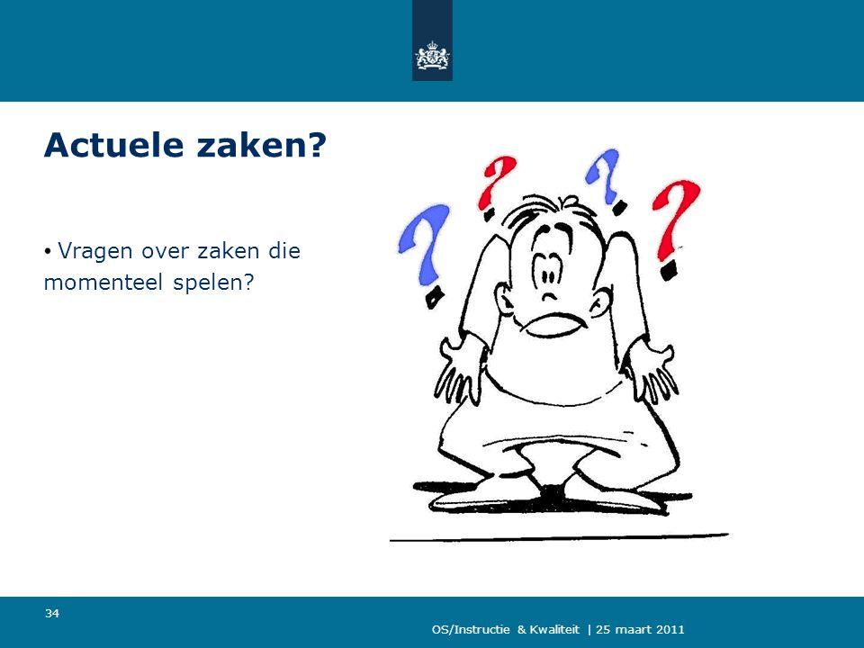 OS/Instructie & Kwaliteit | 25 maart 2011 34 Actuele zaken? Vragen over zaken die momenteel spelen?