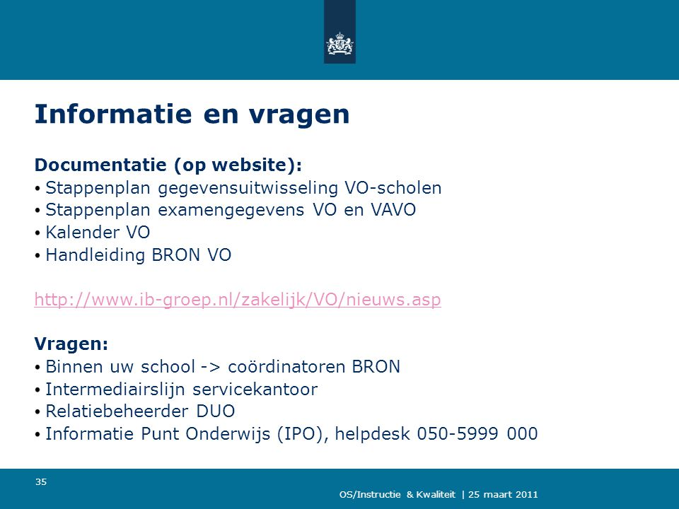 OS/Instructie & Kwaliteit | 25 maart 2011 35 Informatie en vragen Documentatie (op website): Stappenplan gegevensuitwisseling VO-scholen Stappenplan examengegevens VO en VAVO Kalender VO Handleiding BRON VO http://www.ib-groep.nl/zakelijk/VO/nieuws.asp Vragen: Binnen uw school -> coördinatoren BRON Intermediairslijn servicekantoor Relatiebeheerder DUO Informatie Punt Onderwijs (IPO), helpdesk 050-5999 000