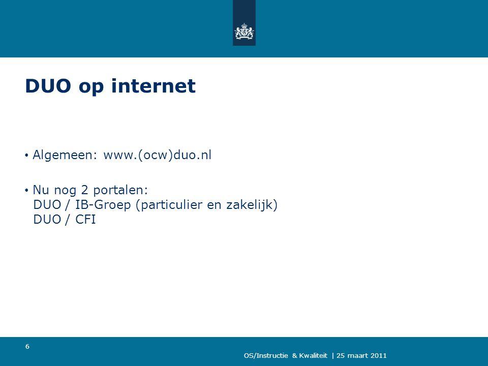 OS/Instructie & Kwaliteit | 25 maart 2011 6 DUO op internet Algemeen: www.(ocw)duo.nl Nu nog 2 portalen: DUO / IB-Groep (particulier en zakelijk) DUO / CFI