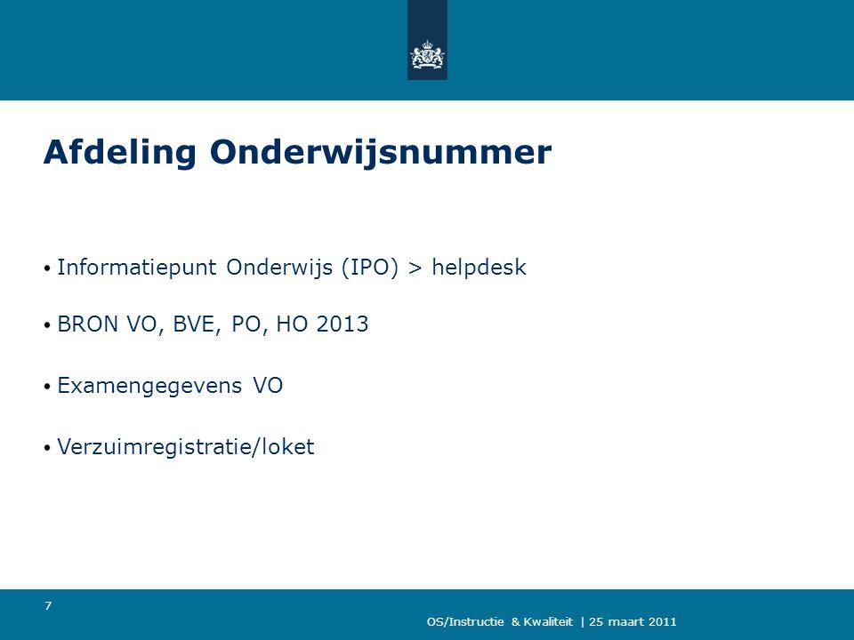 OS/Instructie & Kwaliteit | 25 maart 2011 7 Afdeling Onderwijsnummer Informatiepunt Onderwijs (IPO) > helpdesk BRON VO, BVE, PO, HO 2013 Examengegeven