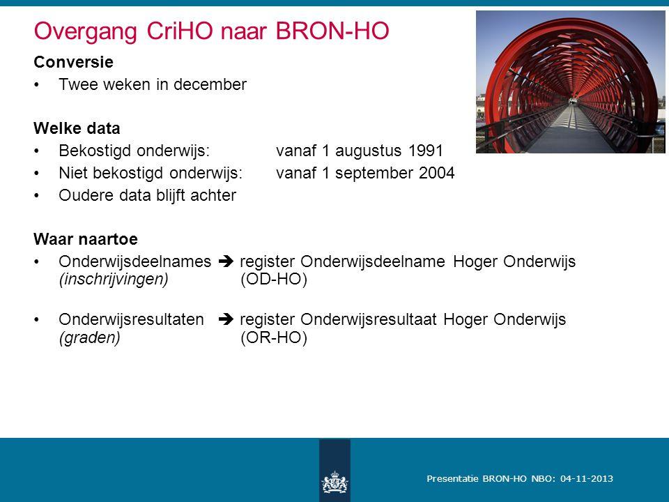 Presentatie BRON-HO NBO: 04-11-2013 Overgang CriHO naar BRON-HO Conversie Twee weken in december Welke data Bekostigd onderwijs:vanaf 1 augustus 1991