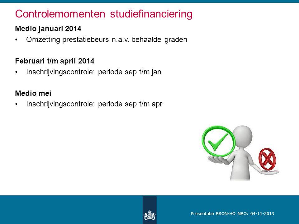 Presentatie BRON-HO NBO: 04-11-2013 Controlemomenten studiefinanciering Medio januari 2014 Omzetting prestatiebeurs n.a.v. behaalde graden Februari t/