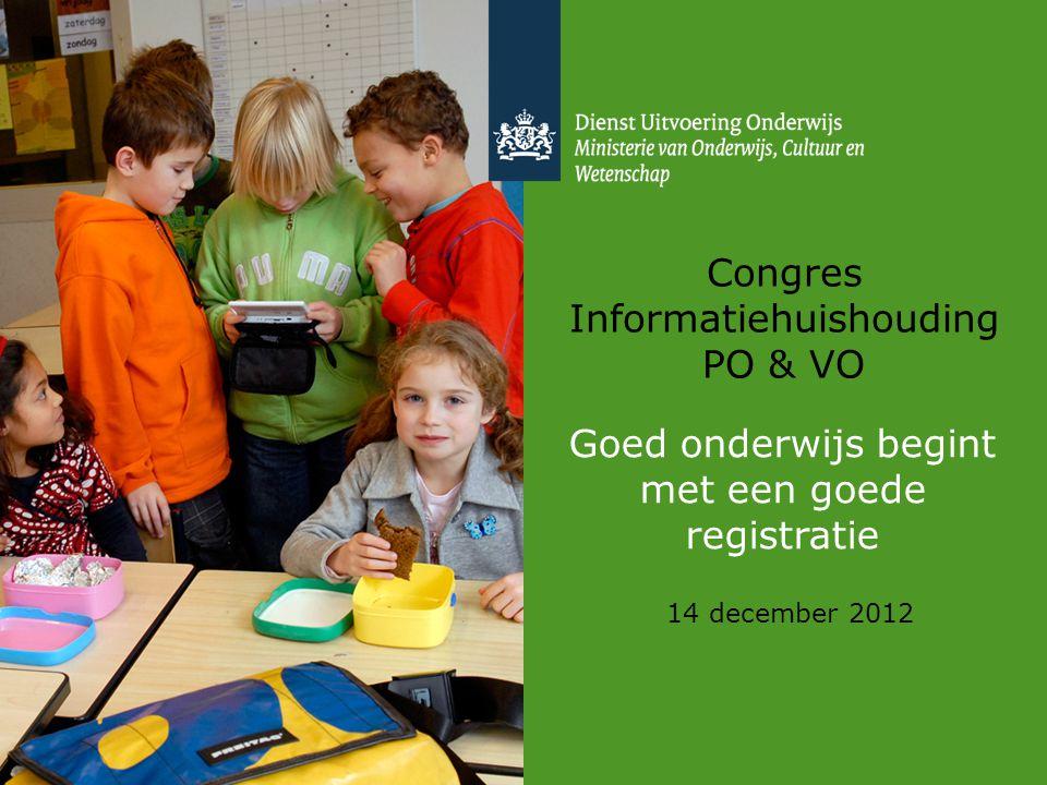 Congres Informatiehuishouding PO & VO 14 december 2012 Goed onderwijs begint met een goede registratie