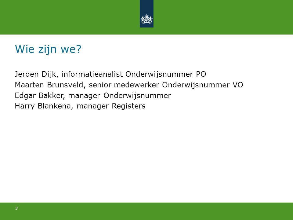 3 Wie zijn we? Jeroen Dijk, informatieanalist Onderwijsnummer PO Maarten Brunsveld, senior medewerker Onderwijsnummer VO Edgar Bakker, manager Onderwi