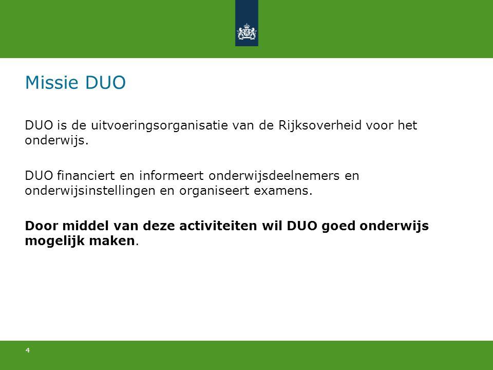 4 Missie DUO DUO is de uitvoeringsorganisatie van de Rijksoverheid voor het onderwijs. DUO financiert en informeert onderwijsdeelnemers en onderwijsin