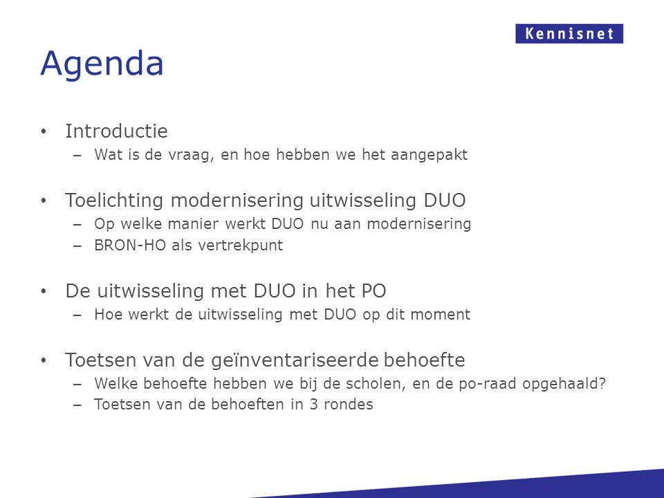 Agenda Introductie – Wat is de vraag, en hoe hebben we het aangepakt Toelichting modernisering uitwisseling DUO – Op welke manier werkt DUO nu aan modernisering – BRON-HO als vertrekpunt De uitwisseling met DUO in het PO – Hoe werkt de uitwisseling met DUO op dit moment Toetsen van de geïnventariseerde behoefte – Welke behoefte hebben we bij de scholen, en de po-raad opgehaald.