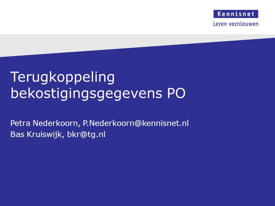 Terugkoppeling bekostigingsgegevens PO Petra Nederkoorn, P.Nederkoorn@kennisnet.nl Bas Kruiswijk, bkr@tg.nl