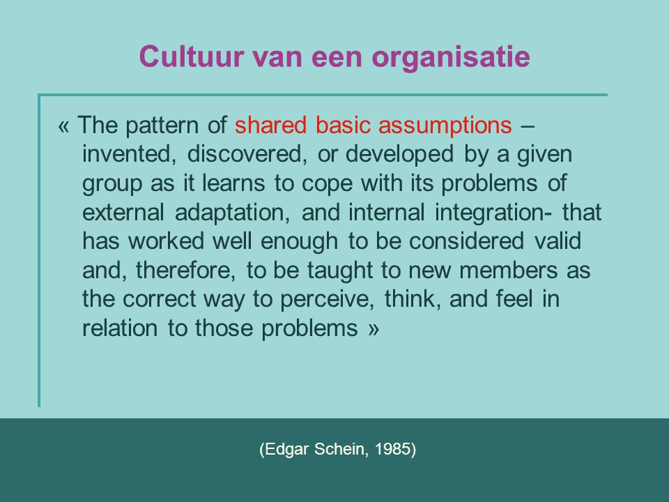 Cultuur van een organisatie « The pattern of shared basic assumptions – invented, discovered, or developed by a given group as it learns to cope with
