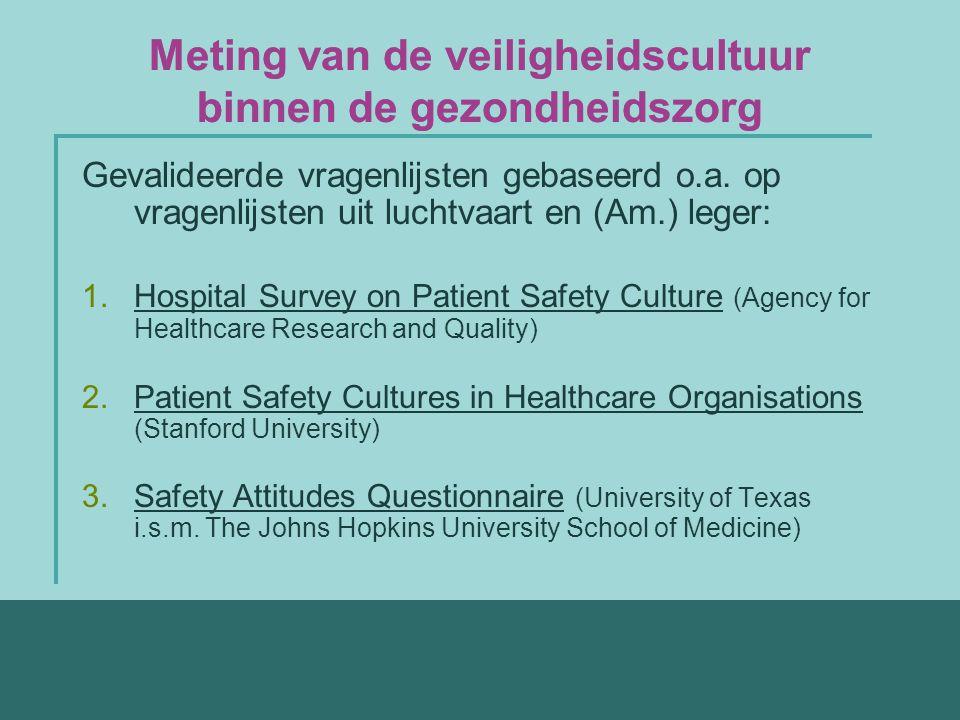 Meting van de veiligheidscultuur binnen de gezondheidszorg Gevalideerde vragenlijsten gebaseerd o.a. op vragenlijsten uit luchtvaart en (Am.) leger: 1
