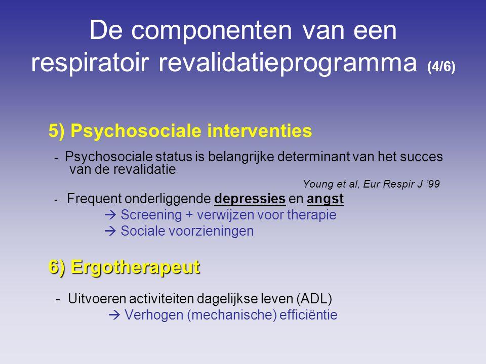 De componenten van een respiratoir revalidatieprogramma (4/6) 5) Psychosociale interventies - Psychosociale status is belangrijke determinant van het succes van de revalidatie Young et al, Eur Respir J '99 - Frequent onderliggende depressies en angst  Screening + verwijzen voor therapie  Sociale voorzieningen 6) Ergotherapeut - Uitvoeren activiteiten dagelijkse leven (ADL)  Verhogen (mechanische) efficiëntie