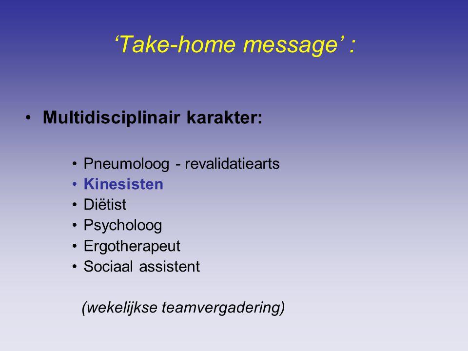 'Take-home message' : Multidisciplinair karakter: Pneumoloog - revalidatiearts Kinesisten Diëtist Psycholoog Ergotherapeut Sociaal assistent (wekelijkse teamvergadering)