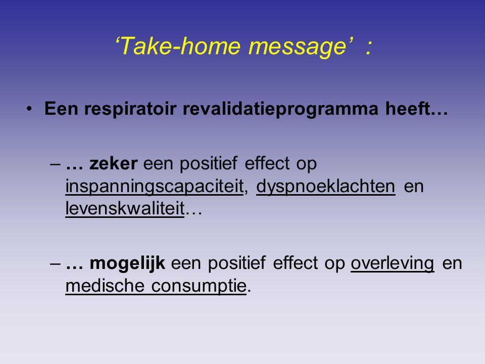'Take-home message' : Een respiratoir revalidatieprogramma heeft… –… zeker een positief effect op inspanningscapaciteit, dyspnoeklachten en levenskwaliteit… –… mogelijk een positief effect op overleving en medische consumptie.