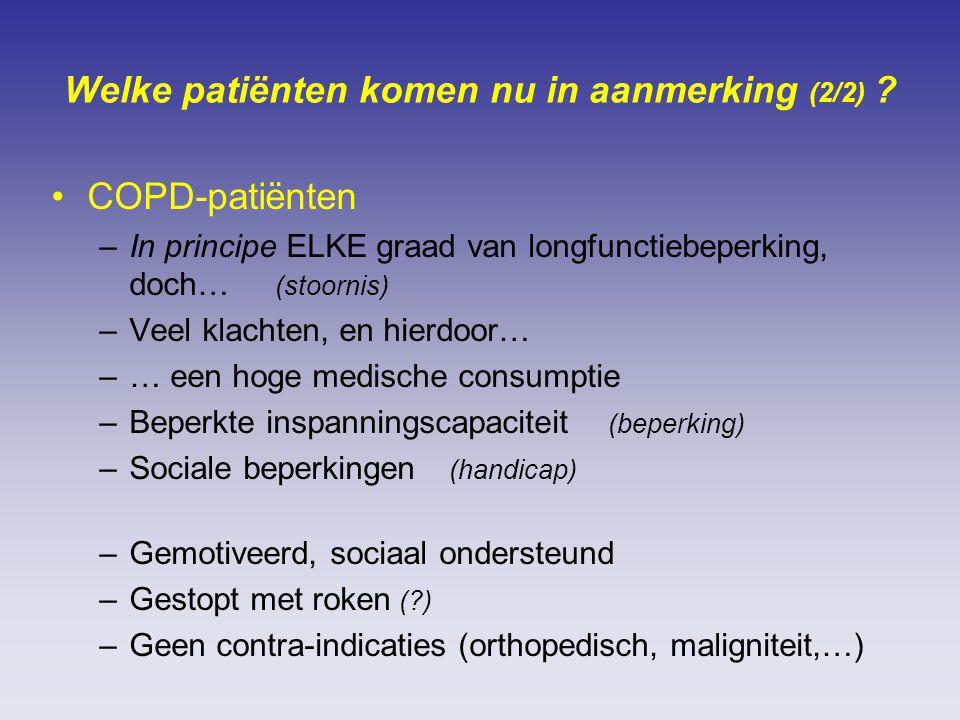 Welke patiënten komen nu in aanmerking (2/2) ? COPD-patiënten –In principe ELKE graad van longfunctiebeperking, doch… (stoornis) –Veel klachten, en hi