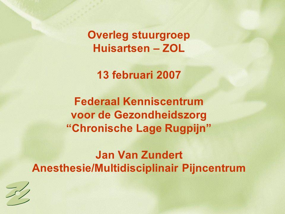 """Overleg stuurgroep Huisartsen – ZOL 13 februari 2007 Federaal Kenniscentrum voor de Gezondheidszorg """"Chronische Lage Rugpijn"""" Jan Van Zundert Anesthes"""