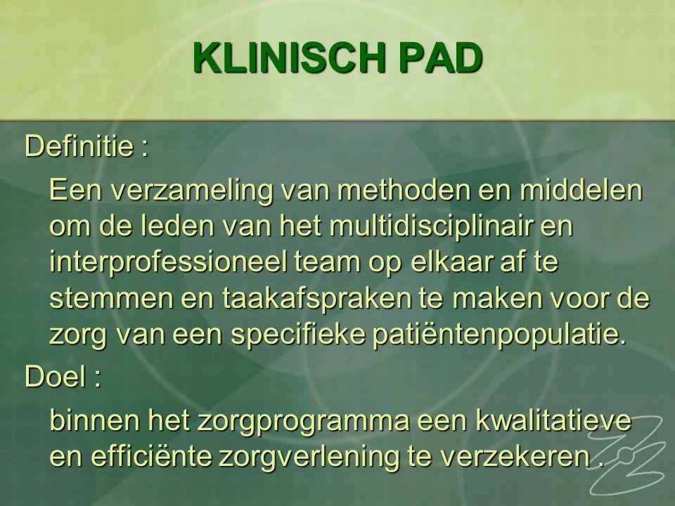 KLINISCH PAD Definitie : Een verzameling van methoden en middelen om de leden van het multidisciplinair en interprofessioneel team op elkaar af te stemmen en taakafspraken te maken voor de zorg van een specifieke patiëntenpopulatie.