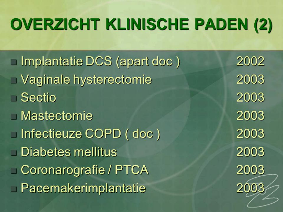OVERZICHT KLINISCHE PADEN (2) Implantatie DCS (apart doc )2002 Implantatie DCS (apart doc )2002 Vaginale hysterectomie2003 Vaginale hysterectomie2003 Sectio2003 Sectio2003 Mastectomie2003 Mastectomie2003 Infectieuze COPD ( doc )2003 Infectieuze COPD ( doc )2003 Diabetes mellitus2003 Diabetes mellitus2003 Coronarografie / PTCA2003 Coronarografie / PTCA2003 Pacemakerimplantatie2003 Pacemakerimplantatie2003