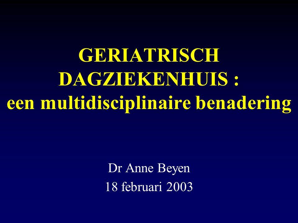GERIATRISCH DAGZIEKENHUIS : een multidisciplinaire benadering Dr Anne Beyen 18 februari 2003