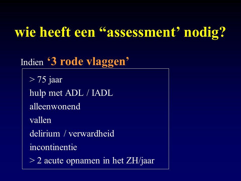 """wie heeft een """"assessment' nodig? Indien '3 rode vlaggen' > 75 jaar hulp met ADL / IADL alleenwonend vallen delirium / verwardheid incontinentie > 2 a"""