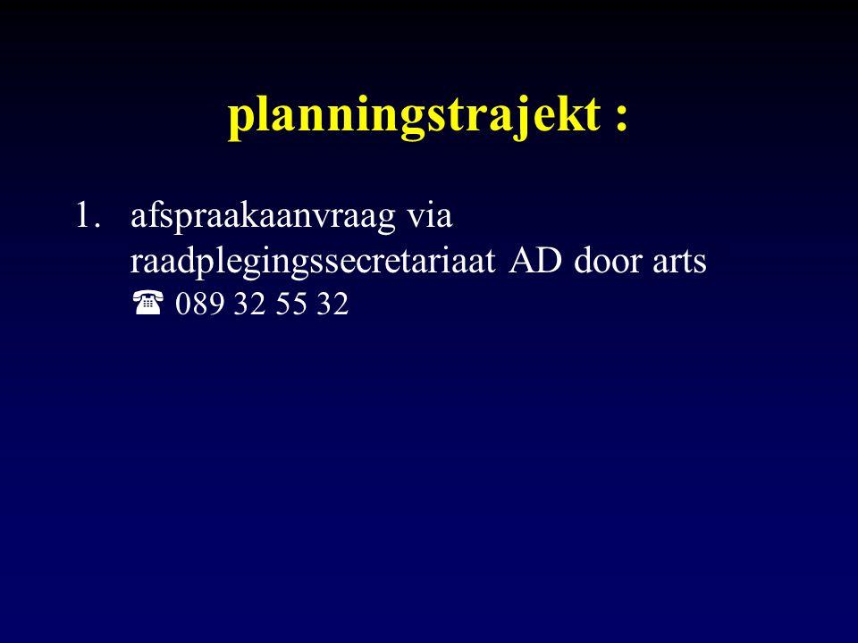 planningstrajekt : 1.afspraakaanvraag via raadplegingssecretariaat AD door arts  089 32 55 32