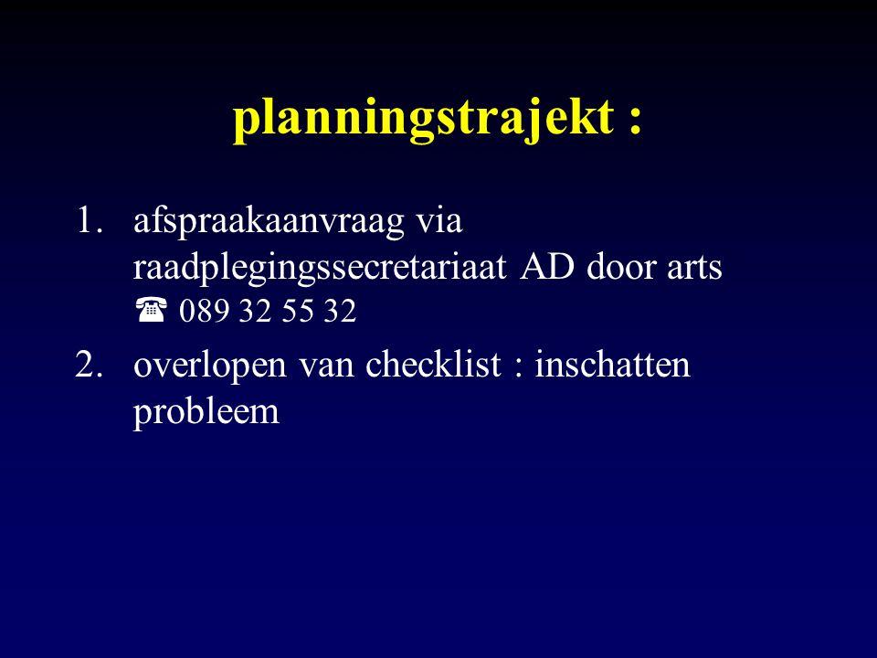 planningstrajekt : 1.afspraakaanvraag via raadplegingssecretariaat AD door arts  089 32 55 32 2.overlopen van checklist : inschatten probleem