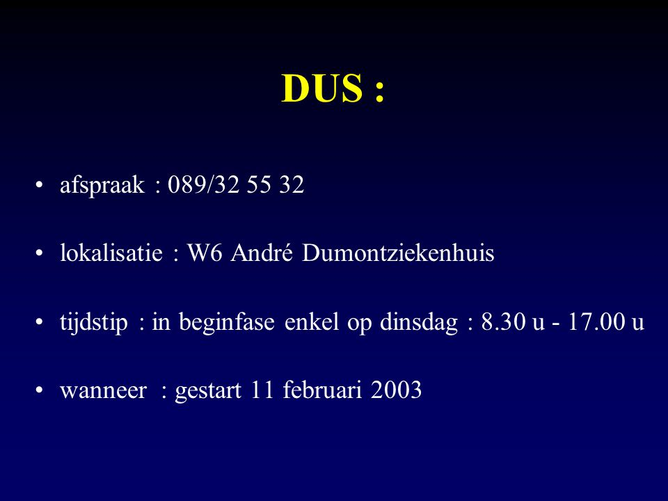 DUS : afspraak : 089/32 55 32 lokalisatie : W6 André Dumontziekenhuis tijdstip : in beginfase enkel op dinsdag : 8.30 u - 17.00 u wanneer : gestart 11