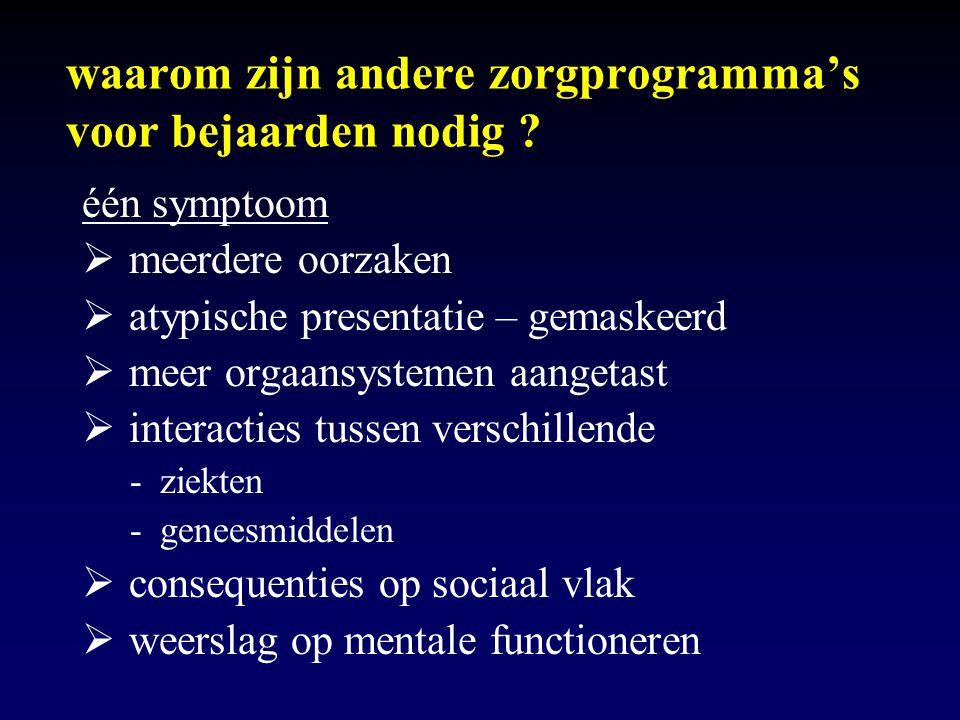 waarom zijn andere zorgprogramma's voor bejaarden nodig ? één symptoom  meerdere oorzaken  atypische presentatie – gemaskeerd  meer orgaansystemen