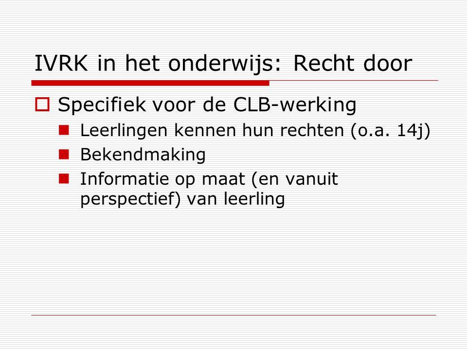 IVRK in het onderwijs: Recht door  Specifiek voor de CLB-werking Leerlingen kennen hun rechten (o.a. 14j) Bekendmaking Informatie op maat (en vanuit
