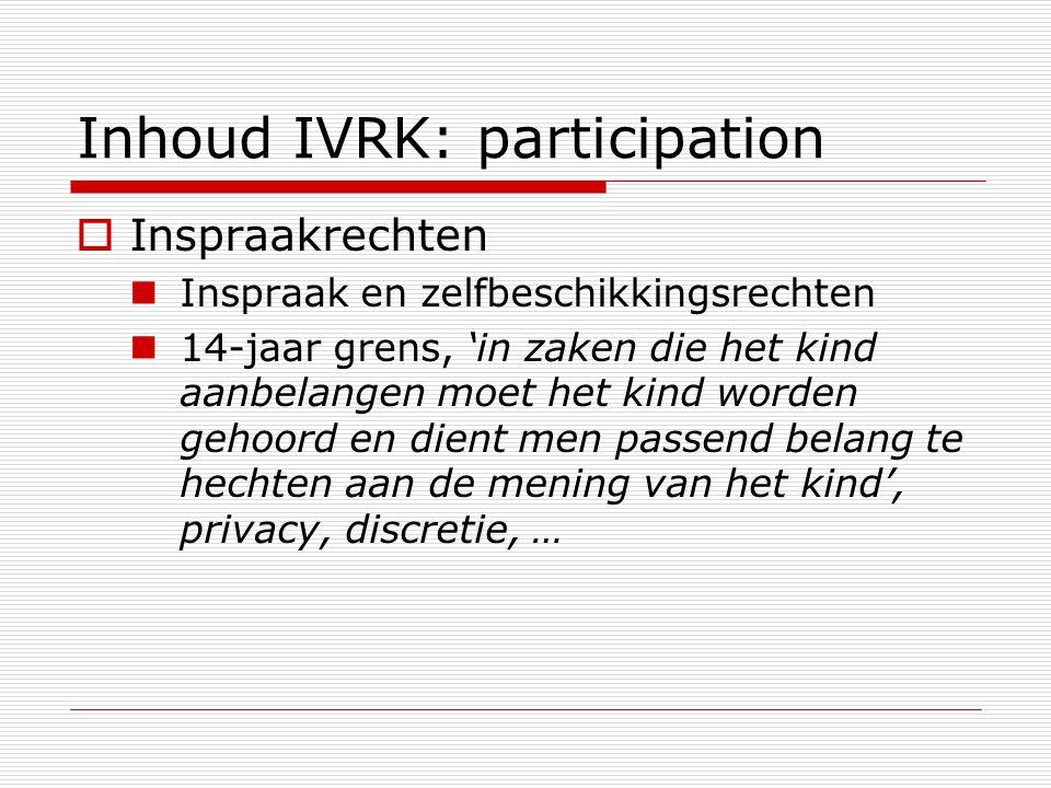 Inhoud IVRK: participation  Inspraakrechten Inspraak en zelfbeschikkingsrechten 14-jaar grens, 'in zaken die het kind aanbelangen moet het kind worde