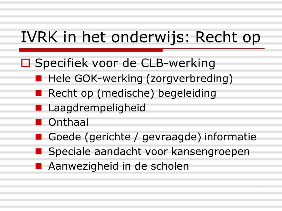 IVRK in het onderwijs: Recht op  Specifiek voor de CLB-werking Hele GOK-werking (zorgverbreding) Recht op (medische) begeleiding Laagdrempeligheid On