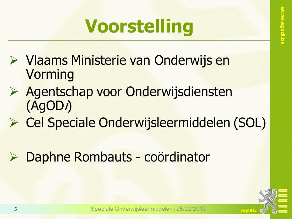 www.agodi.be AgODi Speciale Onderwijsleermiddelen - 25/02/2010 3 3 Voorstelling  Vlaams Ministerie van Onderwijs en Vorming  Agentschap voor Onderwijsdiensten (AgODi)  Cel Speciale Onderwijsleermiddelen (SOL)  Daphne Rombauts - coördinator