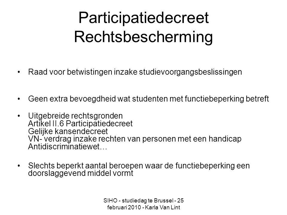 SIHO - studiedag te Brussel - 25 februari 2010 - Karla Van Lint Participatiedecreet Rechtsbescherming Raad voor betwistingen inzake studievoorgangsbeslissingen Geen extra bevoegdheid wat studenten met functiebeperking betreft Uitgebreide rechtsgronden Artikel II.6 Participatiedecreet Gelijke kansendecreet VN- verdrag inzake rechten van personen met een handicap Antidiscriminatiewet… Slechts beperkt aantal beroepen waar de functiebeperking een doorslaggevend middel vormt