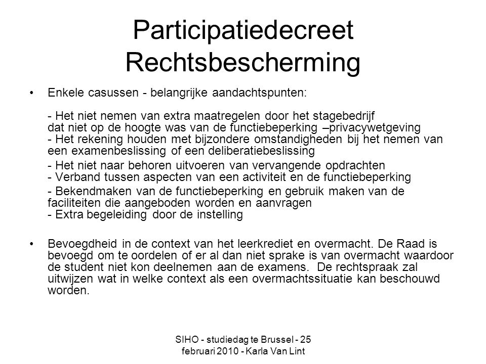 SIHO - studiedag te Brussel - 25 februari 2010 - Karla Van Lint Participatiedecreet Rechtsbescherming Enkele casussen - belangrijke aandachtspunten: - Het niet nemen van extra maatregelen door het stagebedrijf dat niet op de hoogte was van de functiebeperking –privacywetgeving - Het rekening houden met bijzondere omstandigheden bij het nemen van een examenbeslissing of een deliberatiebeslissing - Het niet naar behoren uitvoeren van vervangende opdrachten - Verband tussen aspecten van een activiteit en de functiebeperking - Bekendmaken van de functiebeperking en gebruik maken van de faciliteiten die aangeboden worden en aanvragen - Extra begeleiding door de instelling Bevoegdheid in de context van het leerkrediet en overmacht.