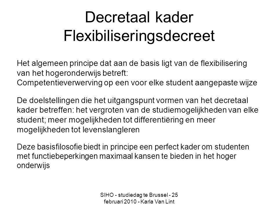 SIHO - studiedag te Brussel - 25 februari 2010 - Karla Van Lint Decretaal kader Flexibiliseringsdecreet Het algemeen principe dat aan de basis ligt van de flexibilisering van het hogeronderwijs betreft: Competentieverwerving op een voor elke student aangepaste wijze De doelstellingen die het uitgangspunt vormen van het decretaal kader betreffen: het vergroten van de studiemogelijkheden van elke student; meer mogelijkheden tot differentiëring en meer mogelijkheden tot levenslangleren Deze basisfilosofie biedt in principe een perfect kader om studenten met functiebeperkingen maximaal kansen te bieden in het hoger onderwijs
