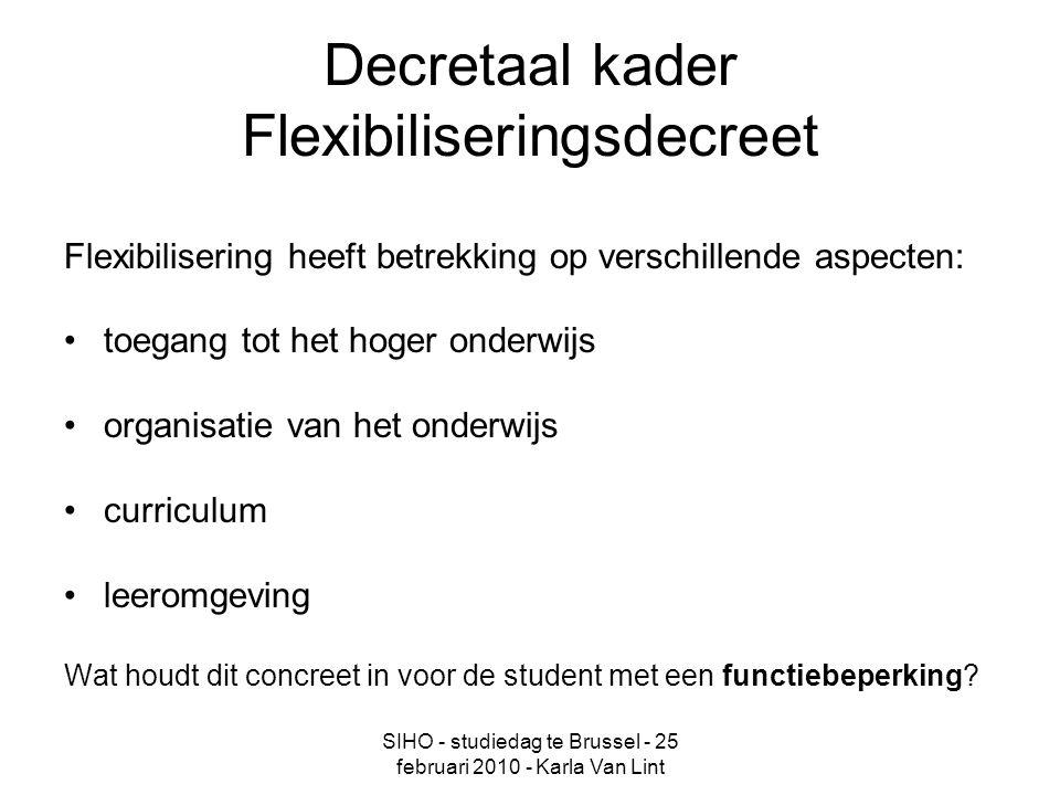 SIHO - studiedag te Brussel - 25 februari 2010 - Karla Van Lint Decretaal kader Flexibiliseringsdecreet Flexibilisering heeft betrekking op verschillende aspecten: toegang tot het hoger onderwijs organisatie van het onderwijs curriculum leeromgeving Wat houdt dit concreet in voor de student met een functiebeperking?