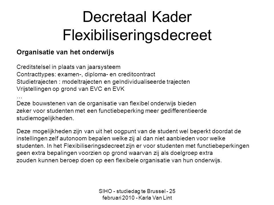 SIHO - studiedag te Brussel - 25 februari 2010 - Karla Van Lint Toekomst Het VN-verdrag kan aangegrepen worden om decretaal een paar noodzakelijke stappen te zetten voor studenten met een functiebeperking in het hoger onderwijs en om de verwoorde rechtsprincipes duidelijk te verankeren Concreet kan dit ondermeer inhouden: - decretaal verankeren van een inclusief model van hoger onderwijs en het recht op inclusief onderwijs voor elke student - het concreter formuleren van de verplichting zoals verwoord in artikel II.6 van de instellingen om maatregelen van corrigerende ongelijkheid te nemen ten aanzien van studenten met een functiebeperking – in de memorie van toelichting verduidelijken aan de hand van voorbeelden wat redelijke en objectieve aanpassingen zijn in het hoger onderwijs - een verplichting tot opnemen van de genomen maatregelen en faciliteiten in de onderwijsreglementen - een specifieke bevoegdheid geven aan de Raad voor betwistingen inzake studievoortgang inzake beslissingen om deze te toetsen aan het recht van elke student op een inclusief hoger onderwijs