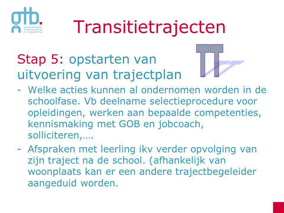 Transitietrajecten Stap 5: opstarten van uitvoering van trajectplan -Welke acties kunnen al ondernomen worden in de schoolfase. Vb deelname selectiepr